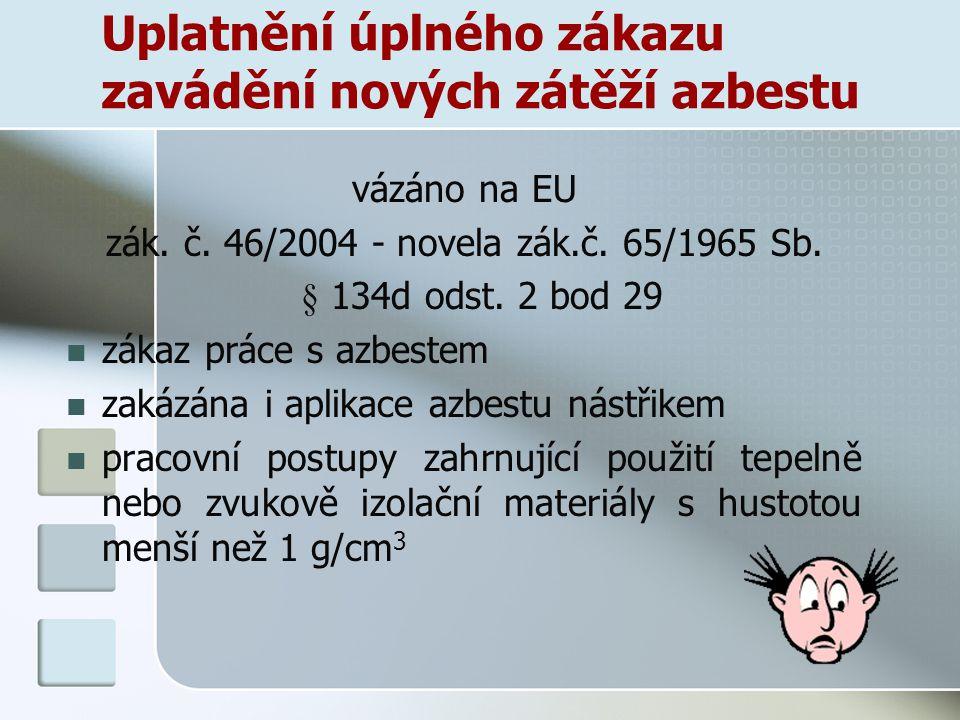 Uplatnění úplného zákazu zavádění nových zátěží azbestu vázáno na EU zák. č. 46/2004 - novela zák.č. 65/1965 Sb. § 134d odst. 2 bod 29 zákaz práce s a