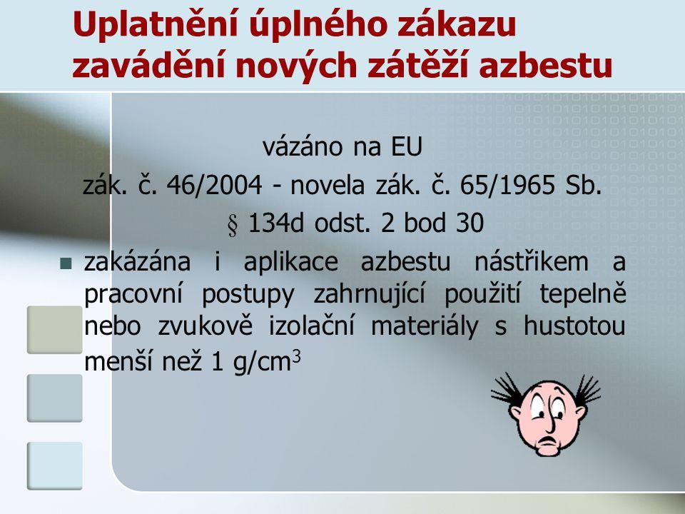 Uplatnění úplného zákazu zavádění nových zátěží azbestu vázáno na EU zák. č. 46/2004 - novela zák. č. 65/1965 Sb. § 134d odst. 2 bod 30 zakázána i apl