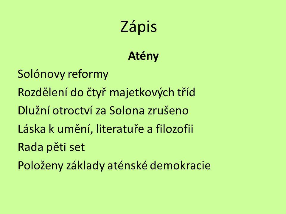 Zápis Atény Solónovy reformy Rozdělení do čtyř majetkových tříd Dlužní otroctví za Solona zrušeno Láska k umění, literatuře a filozofii Rada pěti set