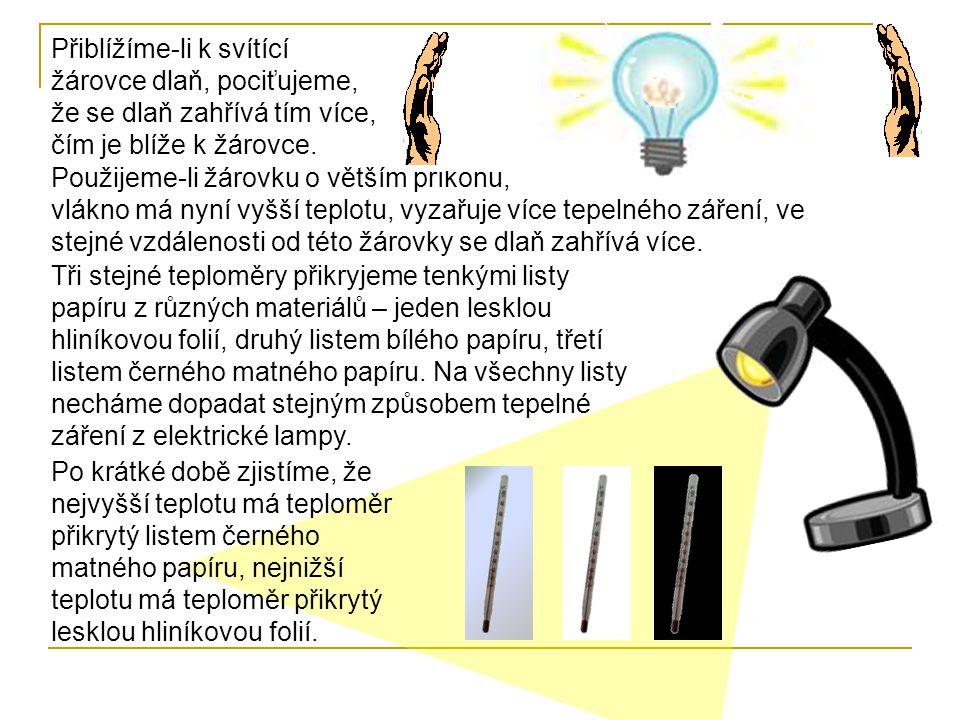 Přiblížíme-li k svítící žárovce dlaň, pociťujeme, že se dlaň zahřívá tím více, čím je blíže k žárovce. Použijeme-li žárovku o větším příkonu, vlákno m