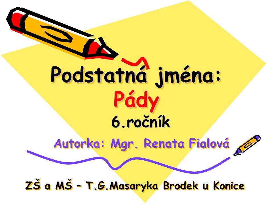 Podstatná jména: Pády 6.ročník Autorka: Mgr. Renata Fialová ZŠ a MŠ – T.G.Masaryka Brodek u Konice