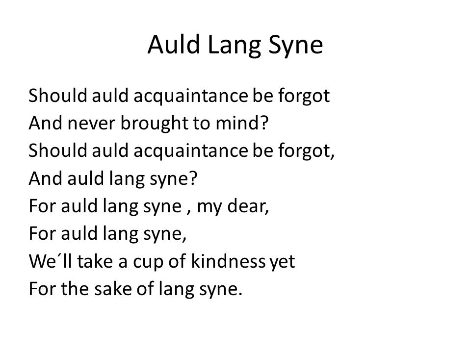 Auld Lang Syne Should auld acquaintance be forgot And never brought to mind.