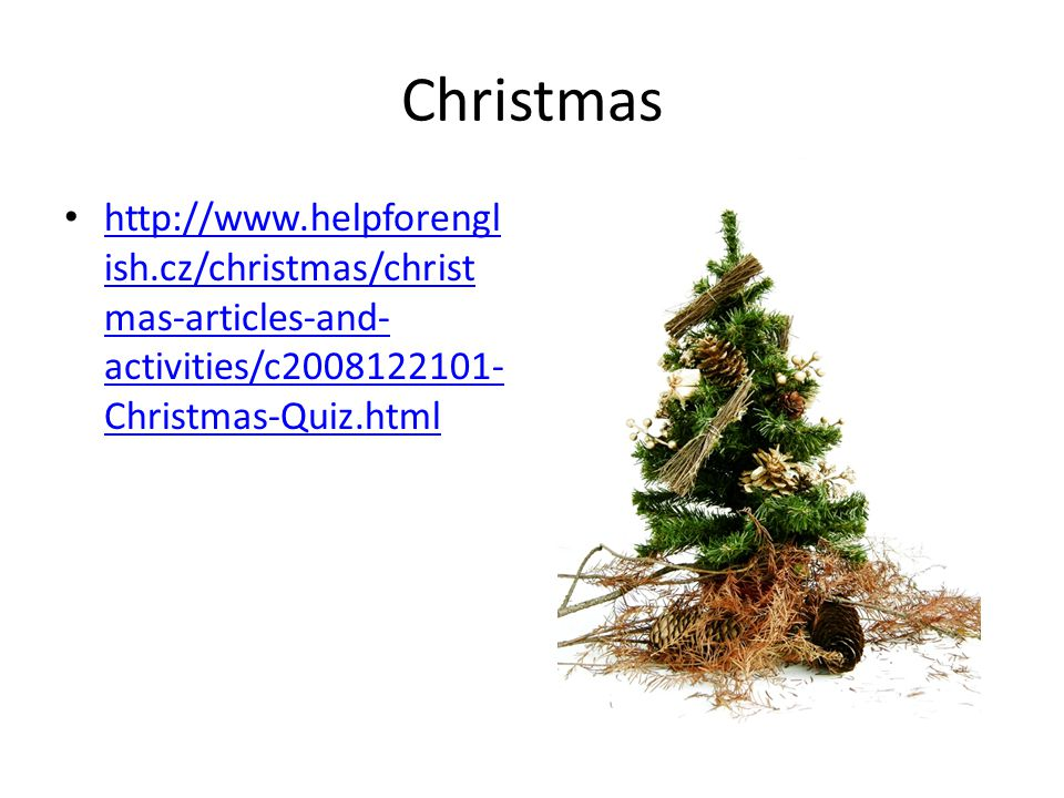 Christmas http://www.helpforengl ish.cz/christmas/christ mas-articles-and- activities/c2008122101- Christmas-Quiz.html http://www.helpforengl ish.cz/christmas/christ mas-articles-and- activities/c2008122101- Christmas-Quiz.html