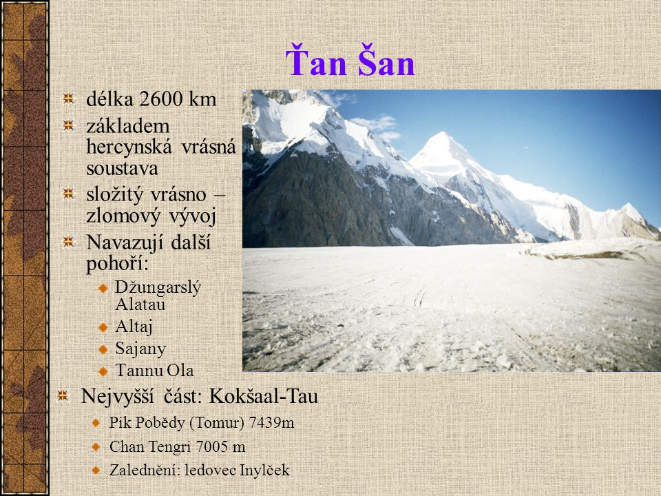 Ťan Šan délka 2600 km základem hercynská vrásná soustava složitý vrásno – zlomový vývoj Navazují další pohoří: Džungarslý Alatau Altaj Sajany Tannu Ola Nejvyšší část: Kokšaal-Tau Pik Pobědy (Tomur) 7439m Chan Tengri 7005 m Zalednění: ledovec Inylček