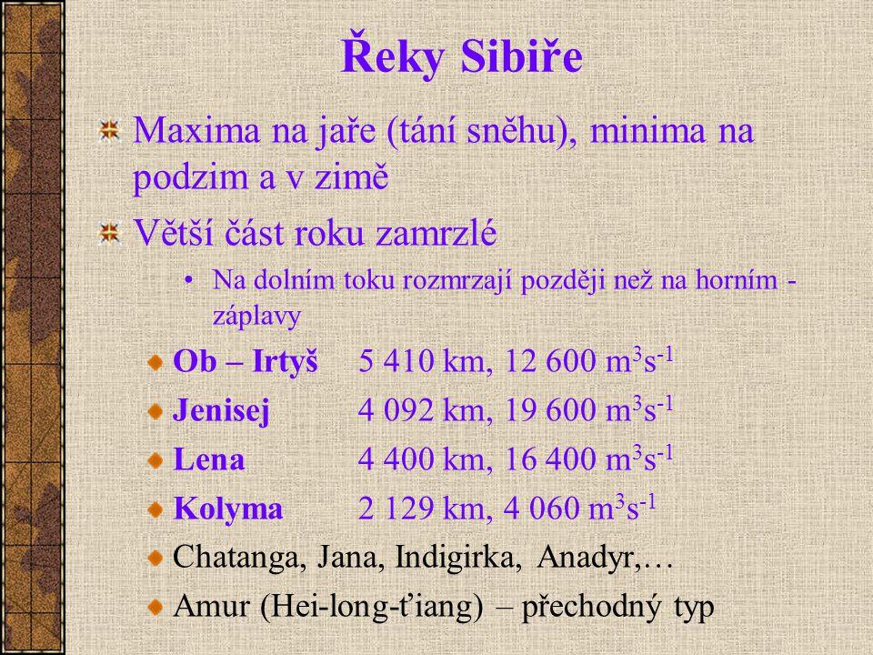 Řeky Sibiře Maxima na jaře (tání sněhu), minima na podzim a v zimě Větší část roku zamrzlé Na dolním toku rozmrzají později než na horním - záplavy Ob – Irtyš5 410 km, 12 600 m 3 s -1 Jenisej 4 092 km, 19 600 m 3 s -1 Lena4 400 km, 16 400 m 3 s -1 Kolyma2 129 km, 4 060 m 3 s -1 Chatanga, Jana, Indigirka, Anadyr,… Amur (Hei-long-ťiang) – přechodný typ