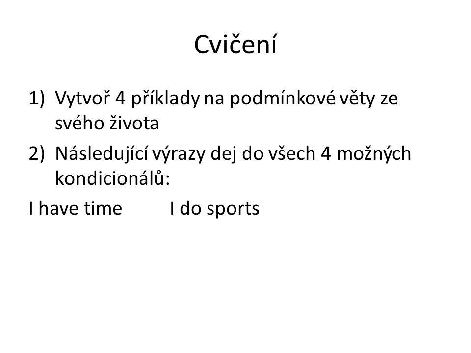 Cvičení 1)Vytvoř 4 příklady na podmínkové věty ze svého života 2)Následující výrazy dej do všech 4 možných kondicionálů: I have timeI do sports