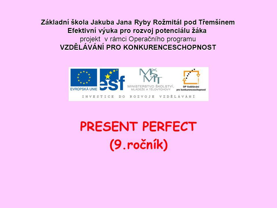PRESENT PERFECT (9.ročník) Základní škola Jakuba Jana Ryby Rožmitál pod Třemšínem Efektivní výuka pro rozvoj potenciálu žáka projekt v rámci Operačního programu VZDĚLÁVÁNÍ PRO KONKURENCESCHOPNOST