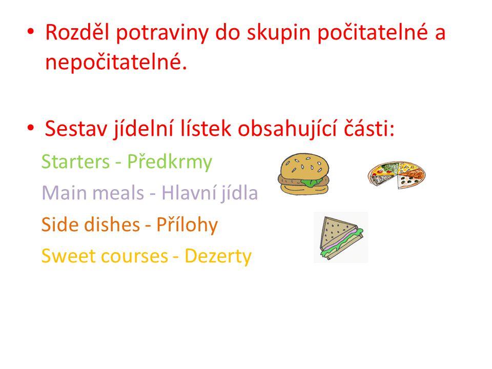 Rozděl potraviny do skupin počitatelné a nepočitatelné. Sestav jídelní lístek obsahující části: Starters - Předkrmy Main meals - Hlavní jídla Side dis