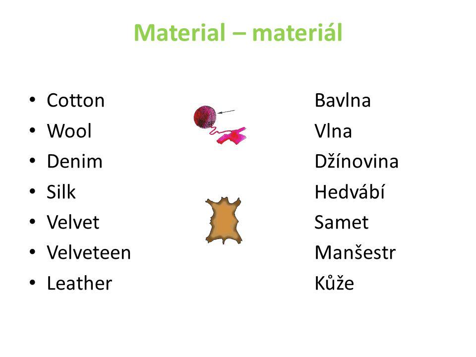 Material – materiál CottonBavlna WoolVlna DenimDžínovina SilkHedvábí VelvetSamet VelveteenManšestr LeatherKůže