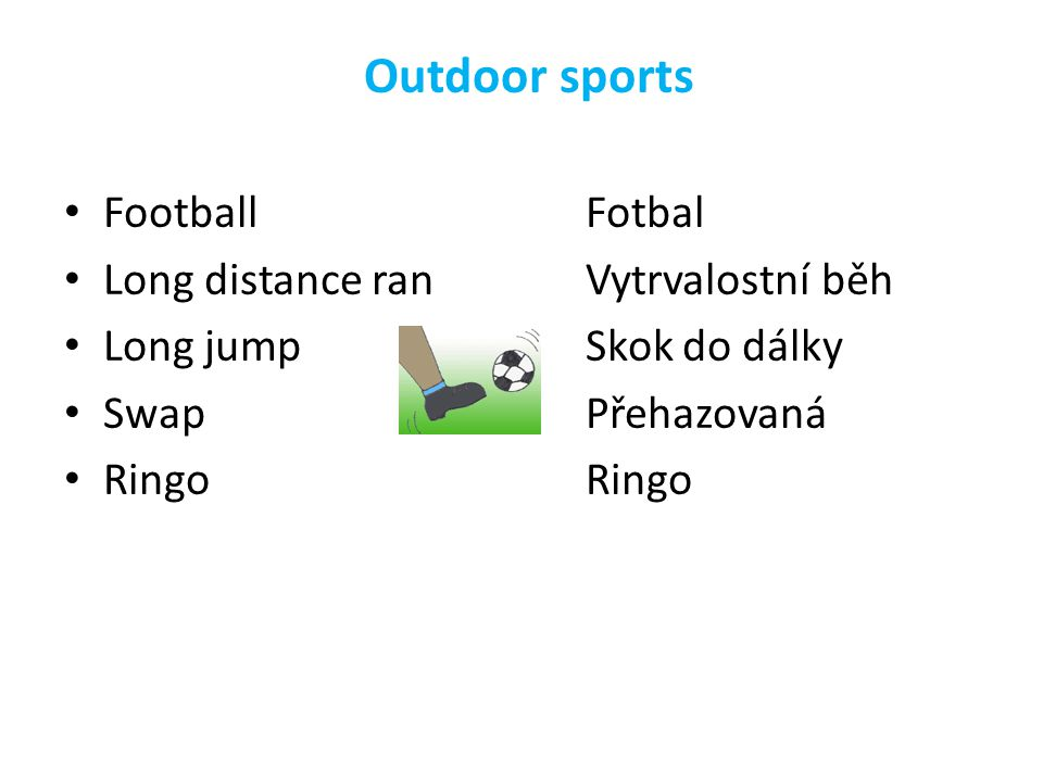 Outdoor sports FootballFotbal Long distance ranVytrvalostní běh Long jumpSkok do dálky SwapPřehazovaná RingoRingo