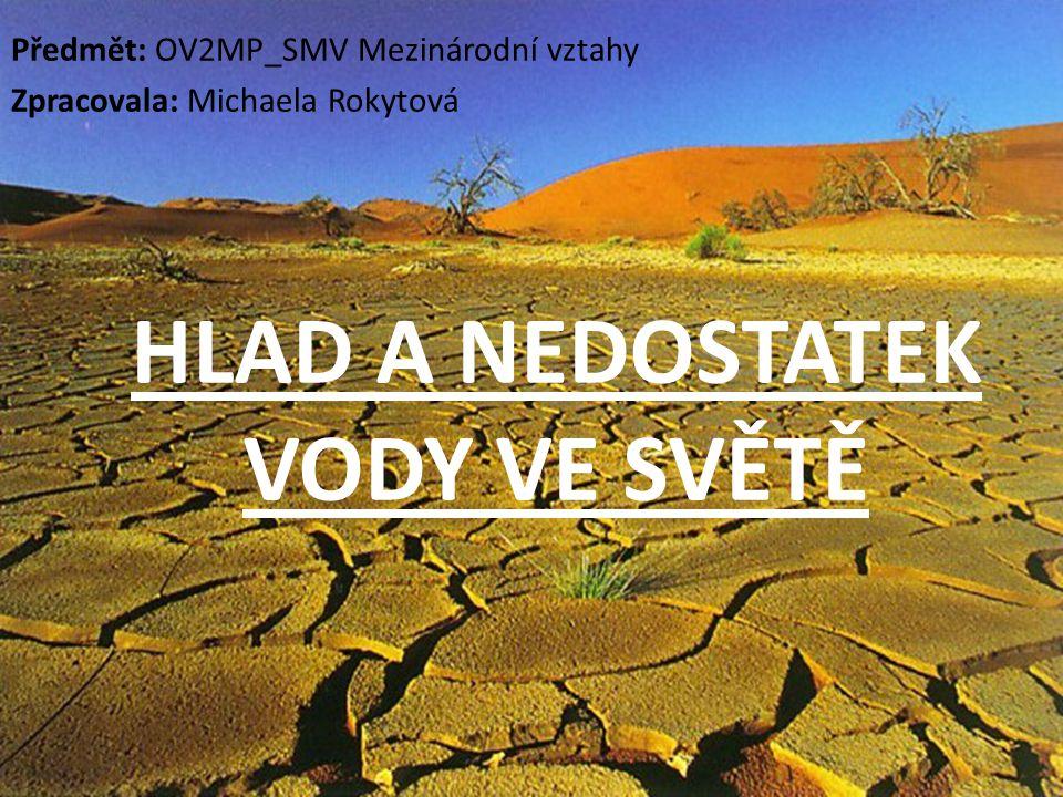 HLAD A NEDOSTATEK VODY VE SVĚTĚ Předmět: OV2MP_SMV Mezinárodní vztahy Zpracovala: Michaela Rokytová