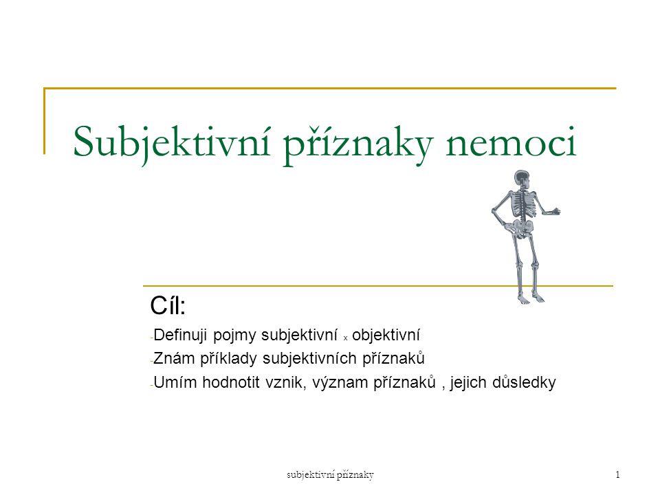 subjektivní příznaky1 Subjektivní příznaky nemoci Cíl: - Definuji pojmy subjektivní x objektivní - Znám příklady subjektivních příznaků - Umím hodnoti