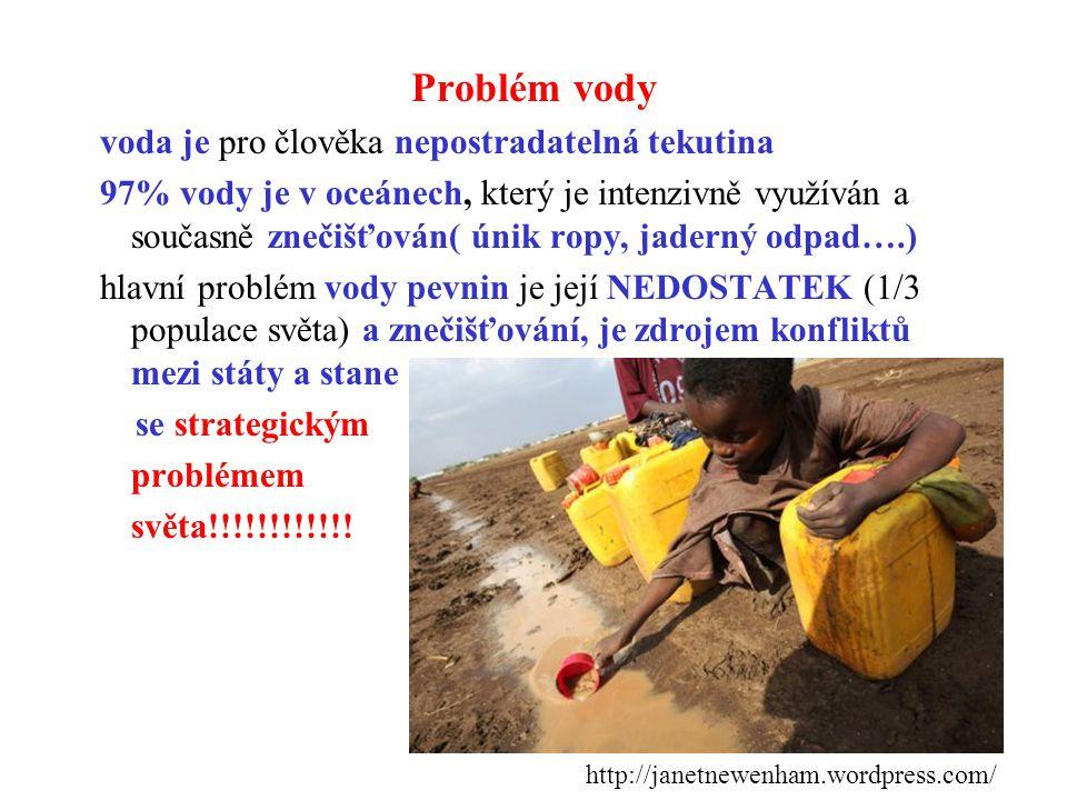Problém vody voda je pro člověka nepostradatelná tekutina 97% vody je v oceánech, který je intenzivně využíván a současně znečišťován( únik ropy, jaderný odpad….) hlavní problém vody pevnin je její NEDOSTATEK (1/3 populace světa) a znečišťování, je zdrojem konfliktů mezi státy a stane se strategickým problémem světa!!!!!!!!!!!.
