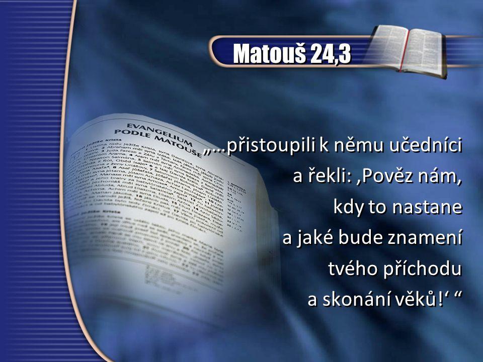 """Matouš 24,3 """"…přistoupili k němu učedníci a řekli: 'Pověz nám, kdy to nastane a jaké bude znamení tvého příchodu a skonání věků!' """"…přistoupili k němu učedníci a řekli: 'Pověz nám, kdy to nastane a jaké bude znamení tvého příchodu a skonání věků!'"""