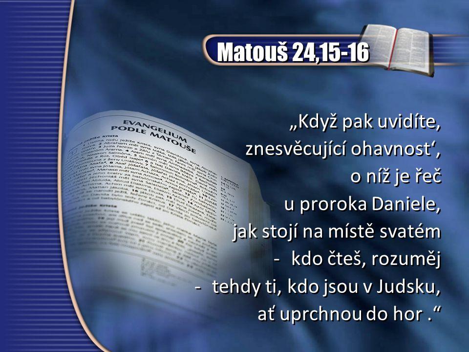 """Matouš 24,15-16 """"Když pak uvidíte' znesvěcující ohavnost', o níž je řeč u proroka Daniele, jak stojí na místě svatém -kdo čteš, rozuměj -tehdy ti, kdo jsou v Judsku, ať uprchnou do hor. """"Když pak uvidíte' znesvěcující ohavnost', o níž je řeč u proroka Daniele, jak stojí na místě svatém -kdo čteš, rozuměj -tehdy ti, kdo jsou v Judsku, ať uprchnou do hor."""