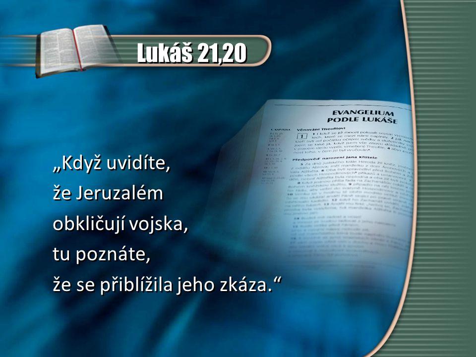 """Lukáš 21,20 """"Když uvidíte, že Jeruzalém obkličují vojska, tu poznáte, že se přiblížila jeho zkáza. """"Když uvidíte, že Jeruzalém obkličují vojska, tu poznáte, že se přiblížila jeho zkáza."""