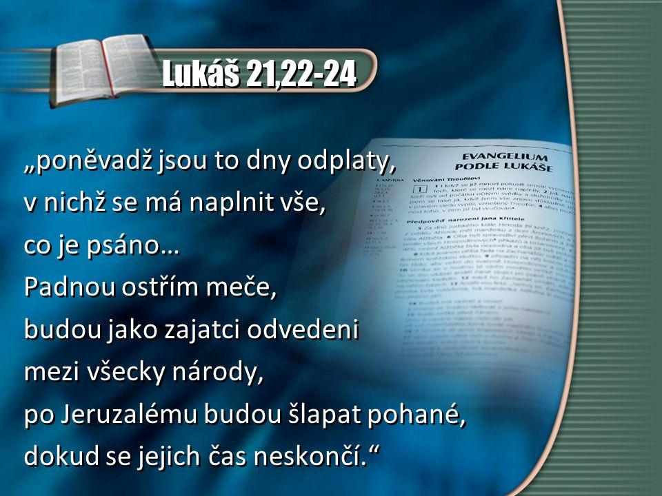"""Lukáš 21,22-24 """"poněvadž jsou to dny odplaty, v nichž se má naplnit vše, co je psáno… Padnou ostřím meče, budou jako zajatci odvedeni mezi všecky národy, po Jeruzalému budou šlapat pohané, dokud se jejich čas neskončí. """"poněvadž jsou to dny odplaty, v nichž se má naplnit vše, co je psáno… Padnou ostřím meče, budou jako zajatci odvedeni mezi všecky národy, po Jeruzalému budou šlapat pohané, dokud se jejich čas neskončí."""