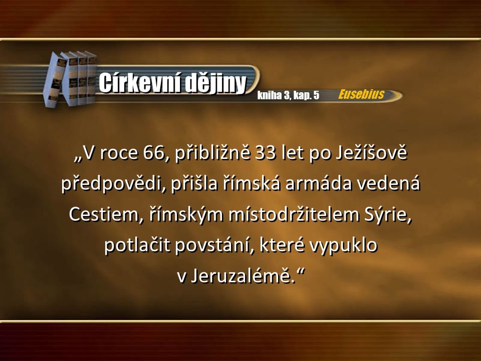 """Církevní dějiny """"V roce 66, přibližně 33 let po Ježíšově předpovědi, přišla římská armáda vedená Cestiem, římským místodržitelem Sýrie, potlačit povstání, které vypuklo v Jeruzalémě. """"V roce 66, přibližně 33 let po Ježíšově předpovědi, přišla římská armáda vedená Cestiem, římským místodržitelem Sýrie, potlačit povstání, které vypuklo v Jeruzalémě. kniha 3, kap."""