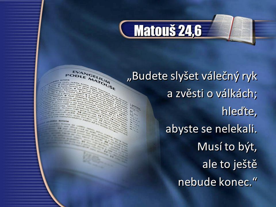 """Matouš 24,6 """"Budete slyšet válečný ryk a zvěsti o válkách; hleďte, abyste se nelekali."""