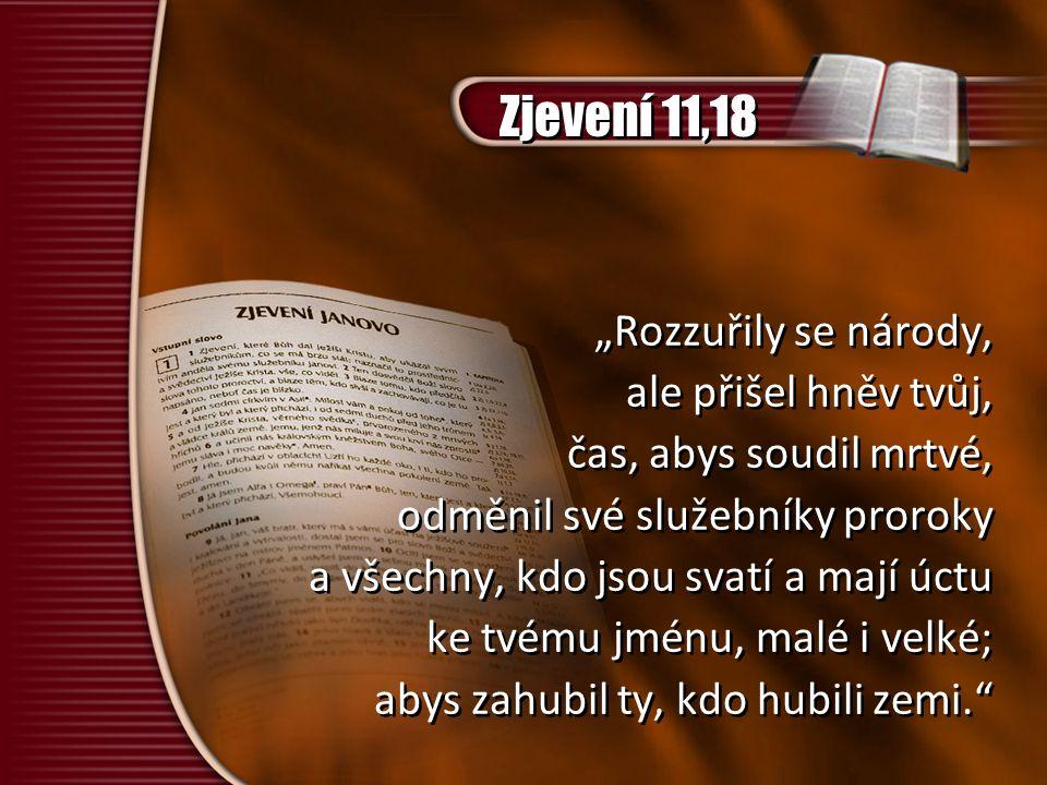 """Zjevení 11,18 """"Rozzuřily se národy, ale přišel hněv tvůj, čas, abys soudil mrtvé, odměnil své služebníky proroky a všechny, kdo jsou svatí a mají úctu ke tvému jménu, malé i velké; abys zahubil ty, kdo hubili zemi. """"Rozzuřily se národy, ale přišel hněv tvůj, čas, abys soudil mrtvé, odměnil své služebníky proroky a všechny, kdo jsou svatí a mají úctu ke tvému jménu, malé i velké; abys zahubil ty, kdo hubili zemi."""