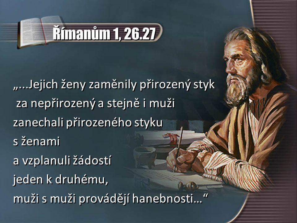 """Římanům 1, 26.27 """"...Jejich ženy zaměnily přirozený styk za nepřirozený a stejně i muži zanechali přirozeného styku s ženami a vzplanuli žádostí jeden k druhému, muži s muži provádějí hanebnosti… """"...Jejich ženy zaměnily přirozený styk za nepřirozený a stejně i muži zanechali přirozeného styku s ženami a vzplanuli žádostí jeden k druhému, muži s muži provádějí hanebnosti…"""