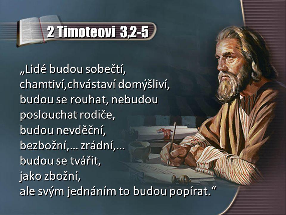 """2 Timoteovi 3,2-5 """"Lidé budou sobečtí, chamtiví,chvástaví domýšliví, budou se rouhat, nebudou poslouchat rodiče, budou nevděční, bezbožní,… zrádní,… budou se tvářit, jako zbožní, ale svým jednáním to budou popírat. """"Lidé budou sobečtí, chamtiví,chvástaví domýšliví, budou se rouhat, nebudou poslouchat rodiče, budou nevděční, bezbožní,… zrádní,… budou se tvářit, jako zbožní, ale svým jednáním to budou popírat."""