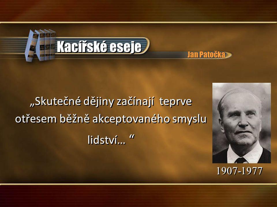 """""""Skutečné dějiny začínají teprve otřesem běžně akceptovaného smyslu lidství… 1907-1977 """"Skutečné dějiny začínají teprve otřesem běžně akceptovaného smyslu lidství… 1907-1977 Kacířské eseje Jan Patočka"""