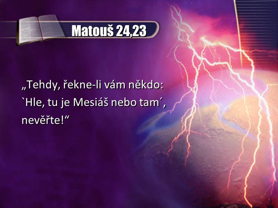 """Matouš 24,23 """"Tehdy, řekne-li vám někdo: `Hle, tu je Mesiáš nebo tam´, nevěřte! """"Tehdy, řekne-li vám někdo: `Hle, tu je Mesiáš nebo tam´, nevěřte!"""