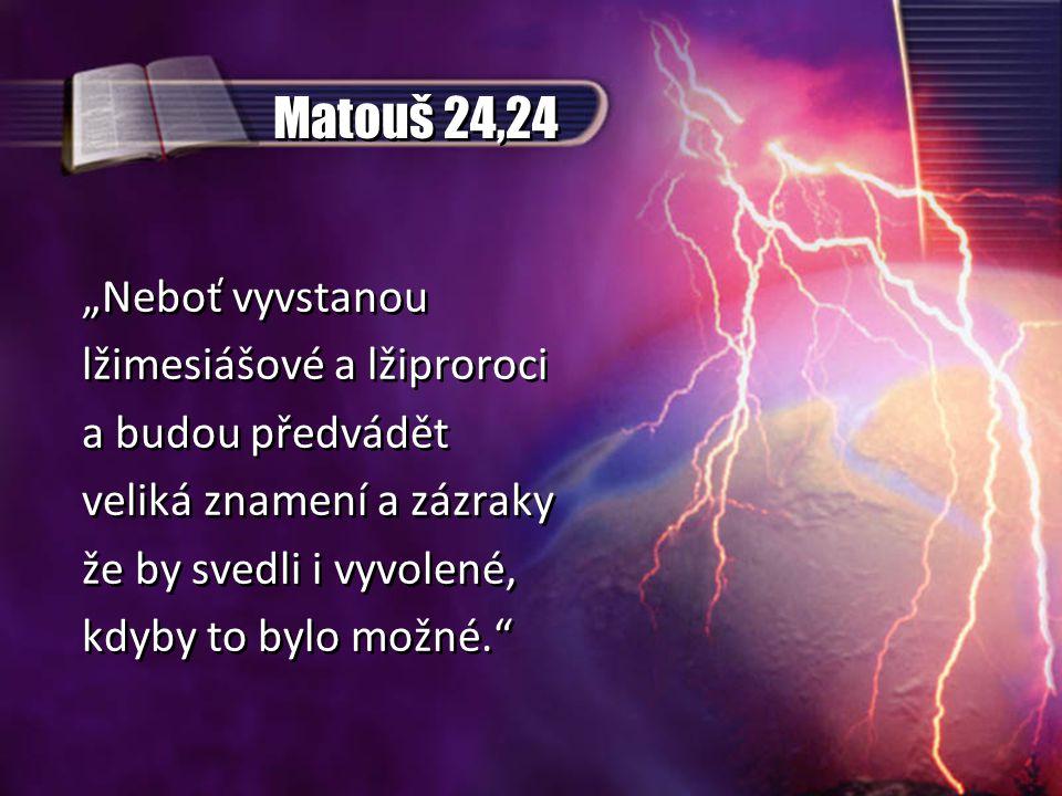 """Matouš 24,24 """"Neboť vyvstanou lžimesiášové a lžiproroci a budou předvádět veliká znamení a zázraky že by svedli i vyvolené, kdyby to bylo možné. """"Neboť vyvstanou lžimesiášové a lžiproroci a budou předvádět veliká znamení a zázraky že by svedli i vyvolené, kdyby to bylo možné."""