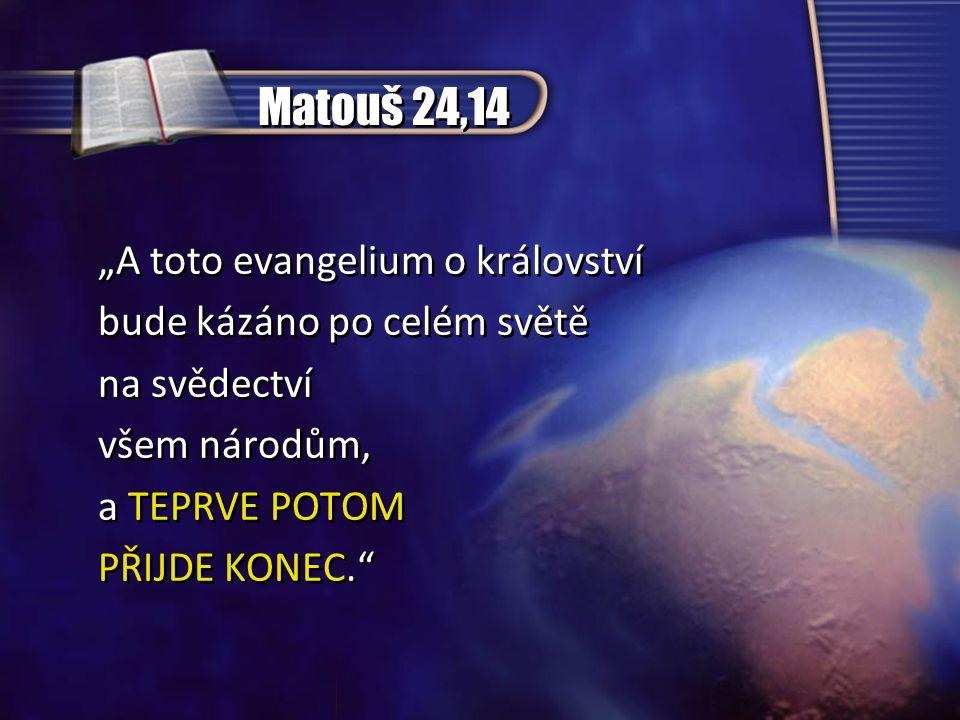 """Matouš 24,14 """"A toto evangelium o království bude kázáno po celém světě na svědectví všem národům, a TEPRVE POTOM PŘIJDE KONEC. """"A toto evangelium o království bude kázáno po celém světě na svědectví všem národům, a TEPRVE POTOM PŘIJDE KONEC."""