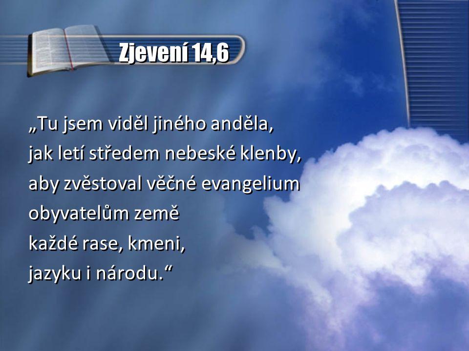 """""""Tu jsem viděl jiného anděla, jak letí středem nebeské klenby, aby zvěstoval věčné evangelium obyvatelům země každé rase, kmeni, jazyku i národu. """"Tu jsem viděl jiného anděla, jak letí středem nebeské klenby, aby zvěstoval věčné evangelium obyvatelům země každé rase, kmeni, jazyku i národu. Zjevení 14,6"""