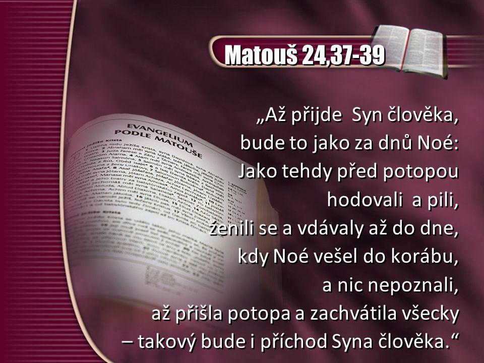 """Matouš 24,37-39 """"Až přijde Syn člověka, bude to jako za dnů Noé: Jako tehdy před potopou hodovali a pili, ženili se a vdávaly až do dne, kdy Noé vešel do korábu, a nic nepoznali, až přišla potopa a zachvátila všecky – takový bude i příchod Syna člověka. """"Až přijde Syn člověka, bude to jako za dnů Noé: Jako tehdy před potopou hodovali a pili, ženili se a vdávaly až do dne, kdy Noé vešel do korábu, a nic nepoznali, až přišla potopa a zachvátila všecky – takový bude i příchod Syna člověka."""