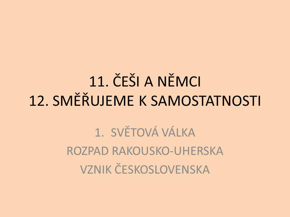 11. ČEŠI A NĚMCI 12. SMĚŘUJEME K SAMOSTATNOSTI 1.SVĚTOVÁ VÁLKA ROZPAD RAKOUSKO-UHERSKA VZNIK ČESKOSLOVENSKA