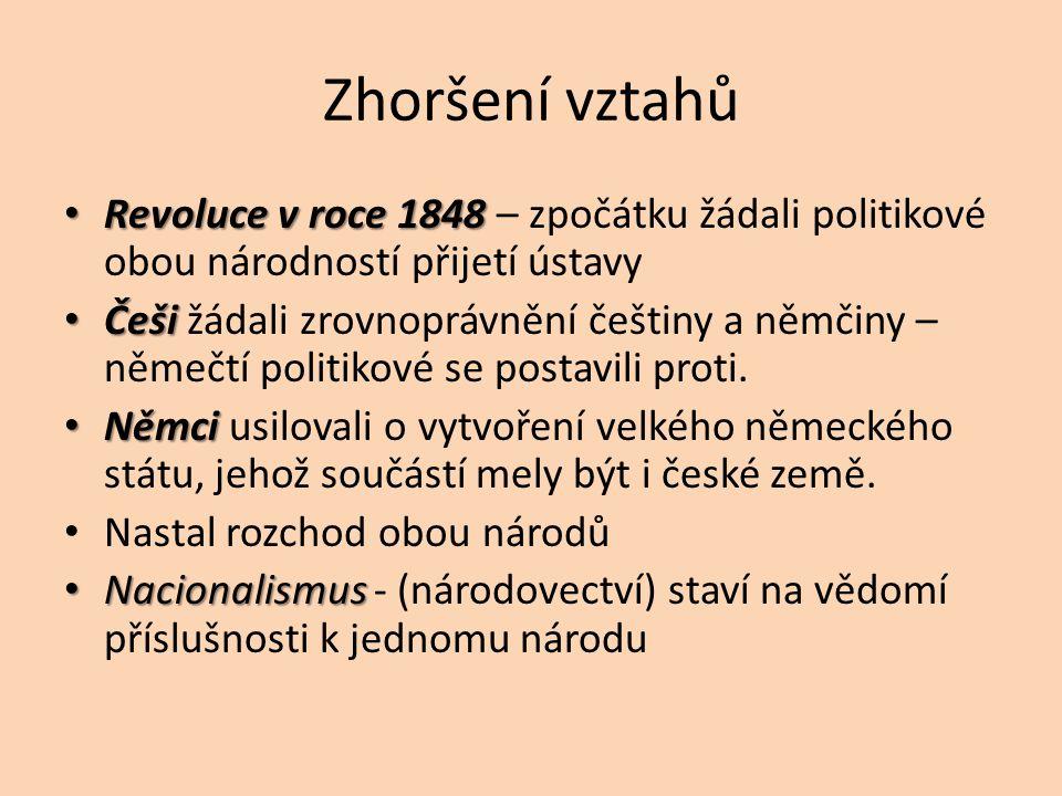 Zhoršení vztahů Revoluce v roce 1848 Revoluce v roce 1848 – zpočátku žádali politikové obou národností přijetí ústavy Češi Češi žádali zrovnoprávnění