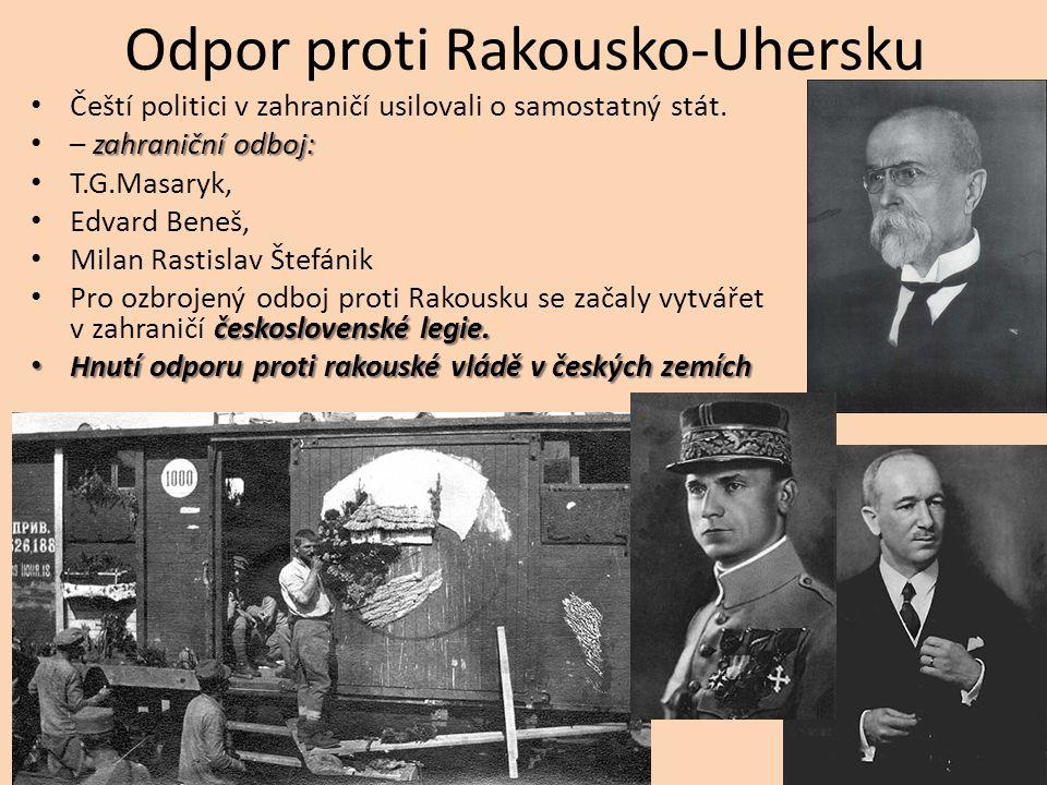 Odpor proti Rakousko-Uhersku Čeští politici v zahraničí usilovali o samostatný stát. zahraniční odboj: – zahraniční odboj: T.G.Masaryk, Edvard Beneš,