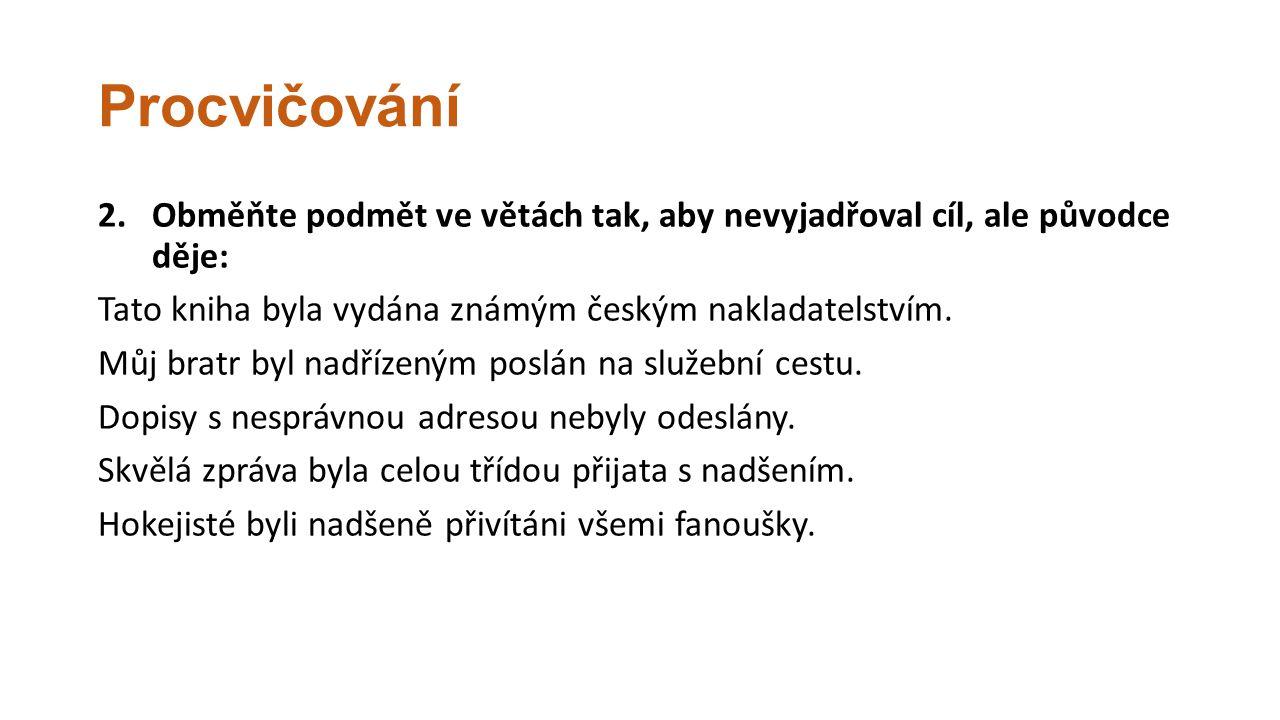 Procvičování 2.Obměňte podmět ve větách tak, aby nevyjadřoval cíl, ale původce děje: Tato kniha byla vydána známým českým nakladatelstvím. Můj bratr b
