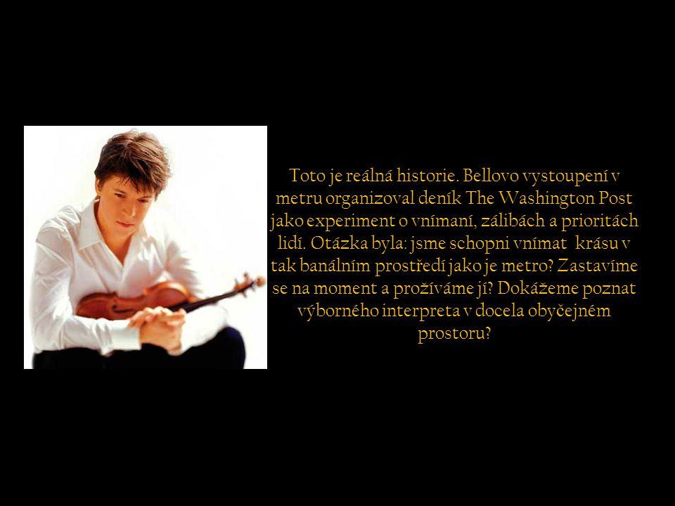 Nikdo nev ě d ě l že ten muž byl Joshua Bell, jeden z nejlepších sv ě tových houslist ů, který hrál ty nejkomplikovan ě jší Bachovy skladby na houslích stradivarius, odhadnutých na 3 a p ů l milionu dólar ů.