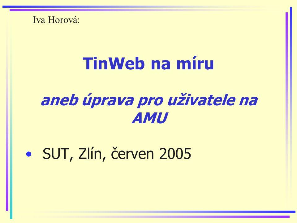 TinWeb na míru aneb úprava pro uživatele na AMU SUT, Zlín, červen 2005 Iva Horová: