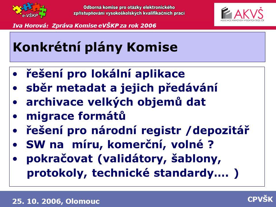 Iva Horová: Zpráva Komise eVŠKP za rok 2006 25. 10. 2006, Olomouc CPVŠK Konkrétní plány Komise řešení pro lokální aplikace sběr metadat a jejich předá