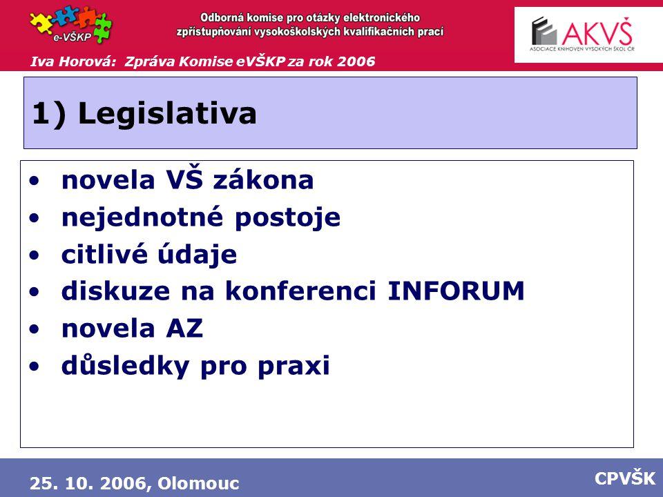 Iva Horová: Zpráva Komise eVŠKP za rok 2006 25. 10. 2006, Olomouc CPVŠK 1) Legislativa novela VŠ zákona nejednotné postoje citlivé údaje diskuze na ko