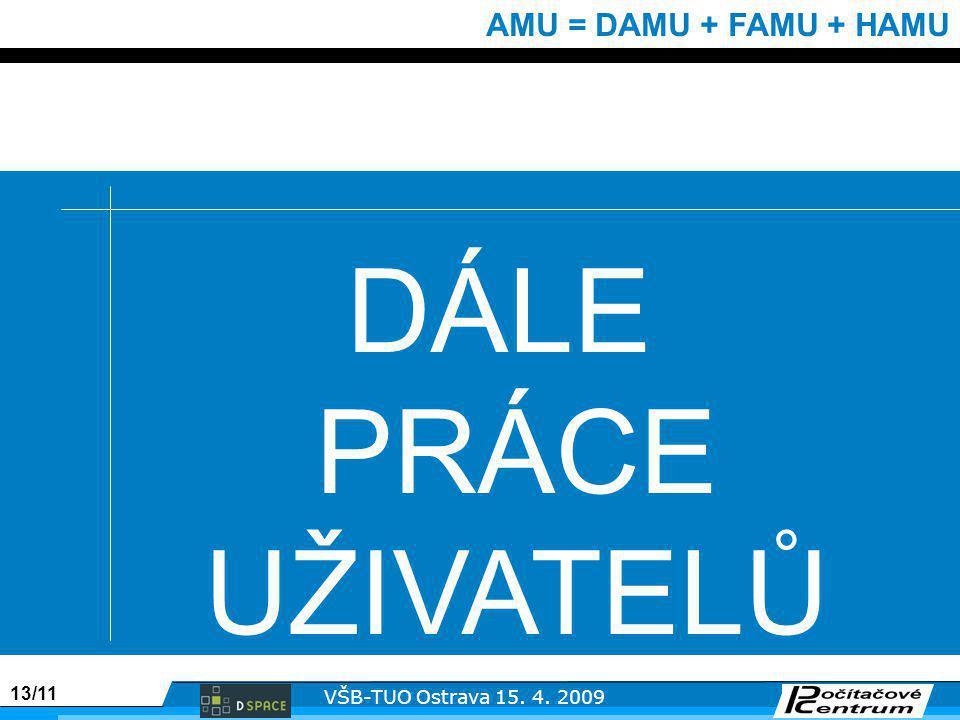 13/11 VŠB-TUO Ostrava 15. 4. 2009 AMU = DAMU + FAMU + HAMU DÁLE PRÁCE UŽIVATELŮ