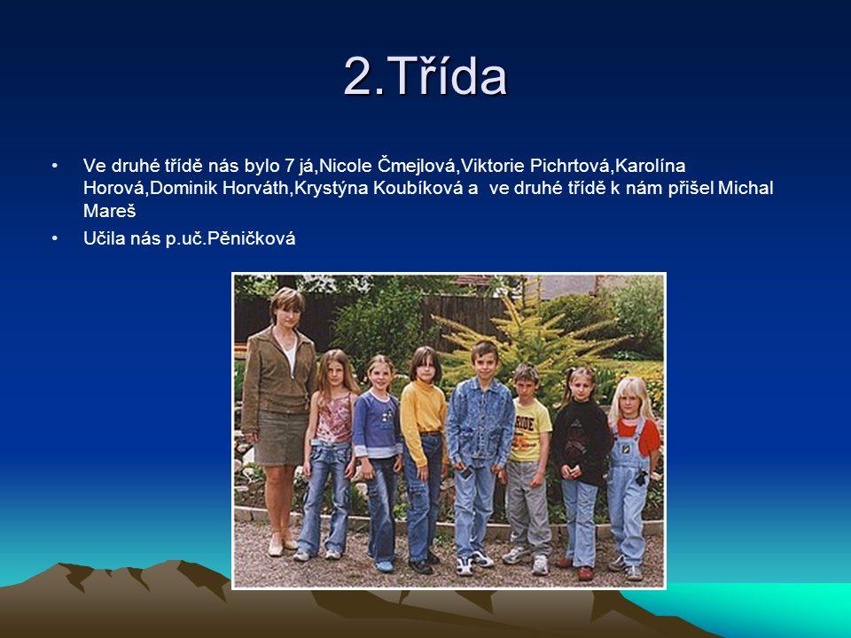 2.Třída Ve druhé třídě nás bylo 7 já,Nicole Čmejlová,Viktorie Pichrtová,Karolína Horová,Dominik Horváth,Krystýna Koubíková a ve druhé třídě k nám přiš