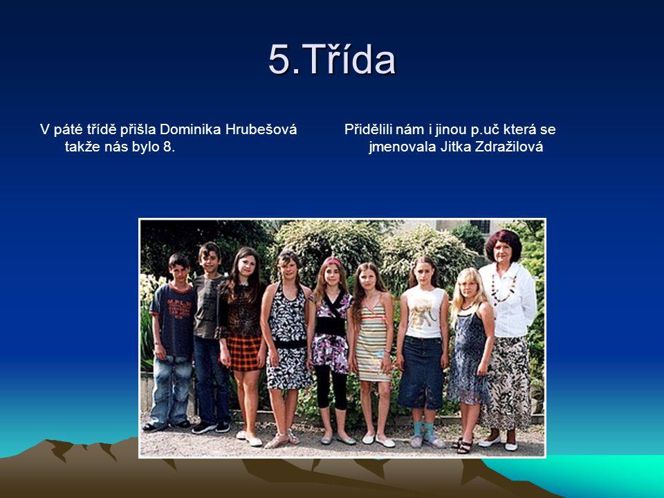 5.Třída V páté třídě přišla Dominika Hrubešová takže nás bylo 8. Přidělili nám i jinou p.uč která se jmenovala Jitka Zdražilová
