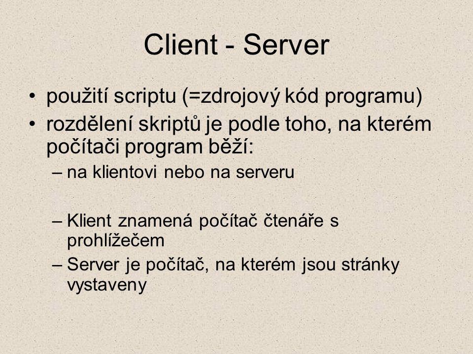 Client - Server použití scriptu (=zdrojový kód programu) rozdělení skriptů je podle toho, na kterém počítači program běží: –na klientovi nebo na serve
