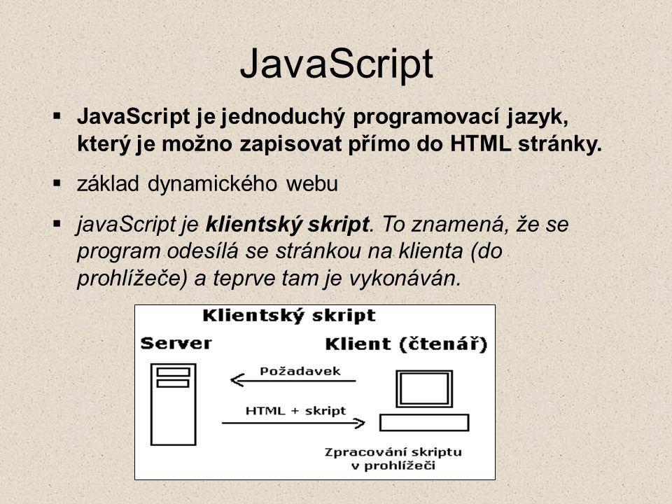 JavaScript  JavaScript je jednoduchý programovací jazyk, který je možno zapisovat přímo do HTML stránky.  základ dynamického webu  javaScript je kl