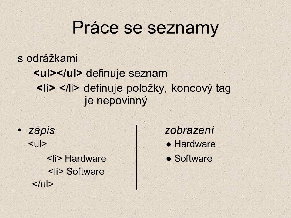 Práce se seznamy s odrážkami definuje seznam definuje položky, koncový tag je nepovinný zápis zobrazení ● Hardware Hardware ● Software Software