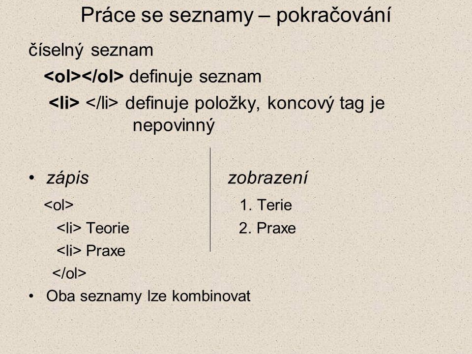 Práce se seznamy – pokračování číselný seznam definuje seznam definuje položky, koncový tag je nepovinný zápis zobrazení 1. Terie Teorie 2. Praxe Prax