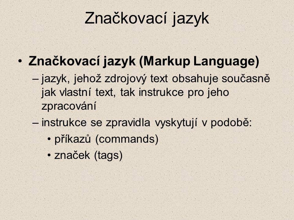 Značkovací jazyk Značkovací jazyk (Markup Language) –jazyk, jehož zdrojový text obsahuje současně jak vlastní text, tak instrukce pro jeho zpracování
