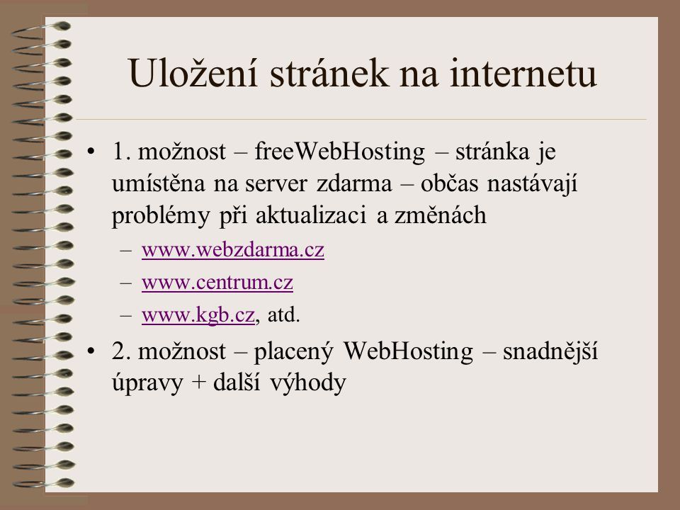 Uložení stránek na internetu 1. možnost – freeWebHosting – stránka je umístěna na server zdarma – občas nastávají problémy při aktualizaci a změnách –