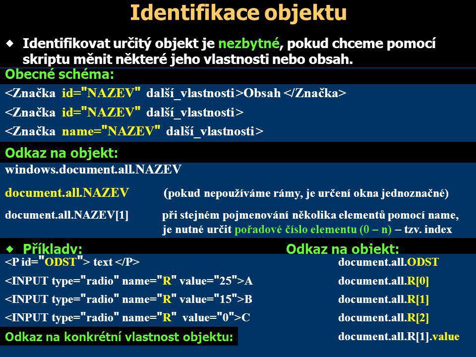 Identifikace objektu  Identifikovat určitý objekt je nezbytné, pokud chceme pomocí skriptu měnit některé jeho vlastnosti nebo obsah.  Příklady: Odka